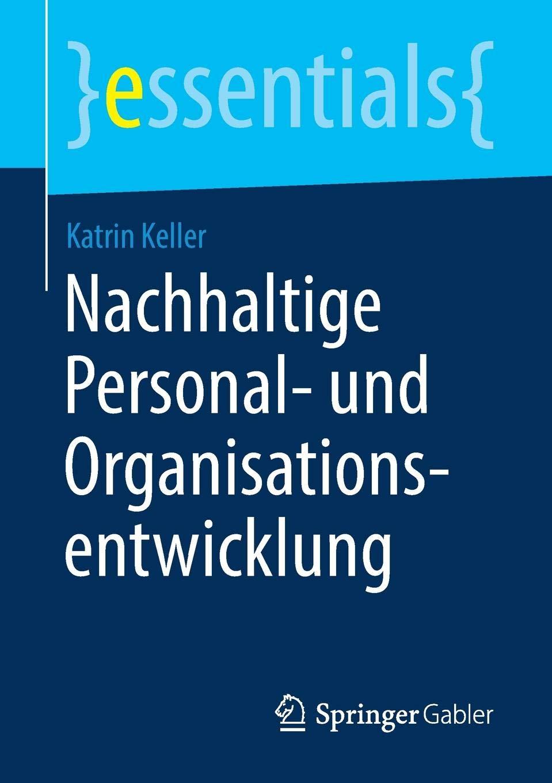 Nachhaltige Personal- und Organisationsentwicklung (essentials) Taschenbuch – 21. August 2018 Katrin Keller Springer Gabler 3658229934 Personalmanagement