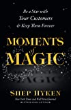 Moments of Magic: Be a Star With Your Customers & Keep Them Forever