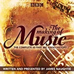 The Making of Music: The Complete Landmark BBC Radio 4 Series | James Naughtie