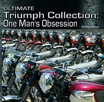 dbcd614bd8 Amazon.com  Ultimate Triumph Collection  One Man s Obsession (Illustrated  History)  Timothy Remus  Automotive