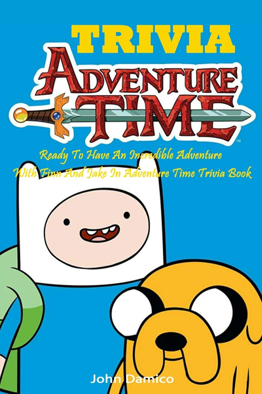 Adventure Time Trivia Ready To Have An Incredible Adventure With Finn And Jake In Adventure Time Trivia Book Damico John 9798669015190 Amazon Com Books