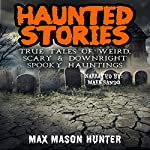 Haunted Stories: True Tales of Weird, Scary, & Downright Spooky Hauntings...: Bizarre Horror Stories, Book 1 | Max Mason Hunter