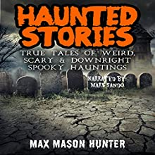 Haunted Stories: True Tales of Weird, Scary, & Downright Spooky Hauntings...: Bizarre Horror Stories, Book 1 Audiobook by Max Mason Hunter Narrated by Mark Sando
