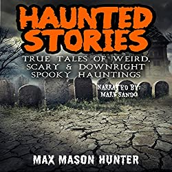 Haunted Stories: True Tales of Weird, Scary, & Downright Spooky Hauntings...