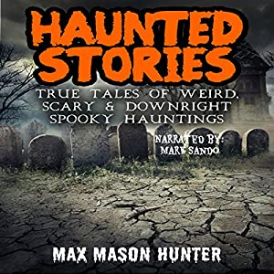 Haunted Stories: True Tales of Weird, Scary, & Downright Spooky Hauntings... Audiobook