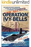 Operation Ivy Bells: A submarine novel of covert diving and underwater espionage during the Cold War
