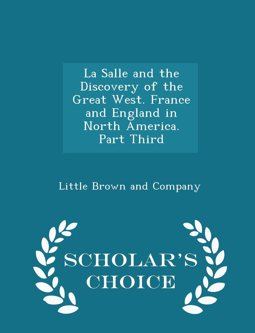 La Salle and the Discovery of the Great West. France and England in North America. Part Third - Scholar's Choice Edition PDF