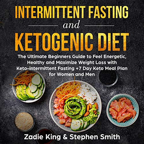 Intermittent Fasting and Ketogenic Diet: The Ultimate Beginners Guide to Feel Energetic, Healthy, and Maximize Weight Loss with Keto-intermittent Fasting +7 Day Keto Meal Plan for Women and Men by Zadie King, Stephen Smith