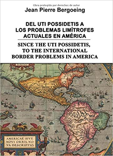DEL UTI POSSIDETIS A LOS PROBLEMAS LIMÍTROFES ACTUALES EN AMÉRICA: SINCE THE UTI POSSIDETIS, TO THE INTERNATIONAL BORDER PROBLEMS IN AMERICA (Spanish ...