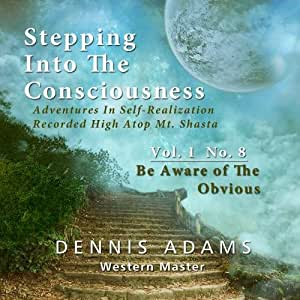 Stepping Into The Consciousness - Vol.1 No.8 - Be Aware of the Obvious & Stay in Present Moment