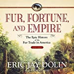 Fur, Fortune, and Empire: The Epic History of the Fur Trade in America | Eric Jay Dolin