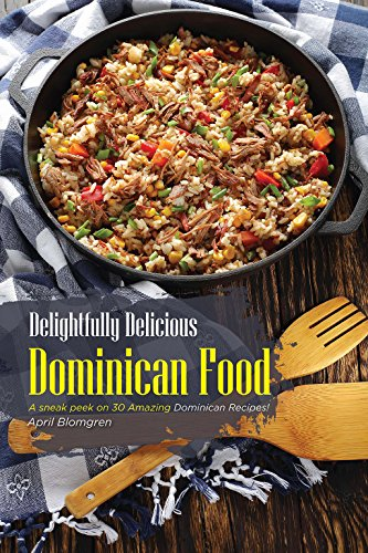 Delightfully Delicious Dominican Food: A sneak peek on 30 Amazing Dominican Recipes! by April Blomgren