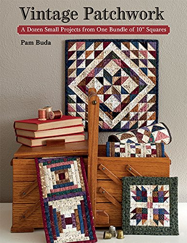 Vintage Patchwork: A Dozen Small Projects from One Bundle of 10'' Squares by That Patchwork Place
