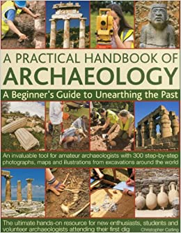 A Practical Handbook of Archaeology: A beginner's guide to unearthing the past: an invaluable tool for amateur archaeologists with 300 step-by-step ... from excavations around the world
