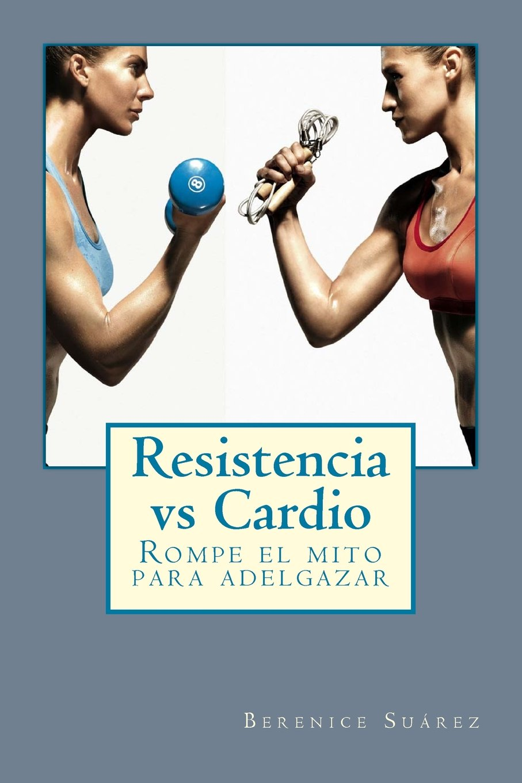 Resistencia vs Cardio: Rompe el mito para adelgazar (Spanish Edition): Berenice Suárez: 9781523419012: Amazon.com: Books
