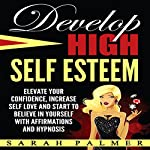 Develop High Self Esteem: Elevate Your Confidence, Increase Self Love and Start to Believe in Yourself with Affirmations and Hypnosis | Sarah Palmer