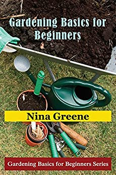 Gardening Basics: Gardening Basics For Beginners by [Greene, Nina]