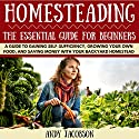 Homesteading: The Essential Homesteading Guide to Gaining Self-Sufficiency, Growing Your Own Food, and Saving Money with Your Backyard Homestead Audiobook by Andy Jacobson Narrated by Dan McDermott