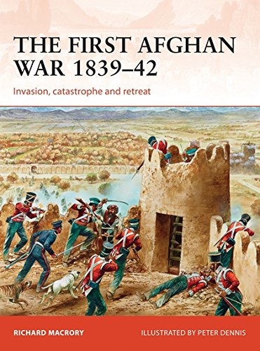 The First Afghan War 1839–42: Invasion, catastrophe and retreat (Campaign) PDF