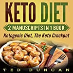 Keto Diet: 2 Manuscripts in 1 Book: Ketogenic Diet, The Keto Crockpot - Lose Weight 10x Faster Eating Delicious Recipes That You Can Cook at Home | Ted Duncan