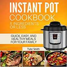 Instant Pot Cookbook: 5 Ingredients or Less: Quick, Easy, and Healthy Meals for Your Family Audiobook by Tyler Smith Narrated by Joseph Wosik