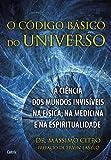 capa de O Código Básico do Universo: A Ciência dos Mundos Invisíveis na Física, na Medicina e na Espiritualidade