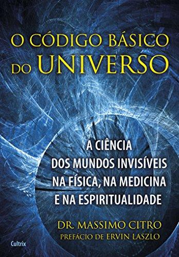 O Código Básico do Universo: A Ciência dos Mundos Invisíveis na Física, na Medicina e na Espiritualidade