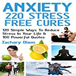 Anxiety - 220 Stress Free Cures: 120 Simple Ways to Reduce Stress in Your Life & 100 Powerful Quotes | Zac Dixon
