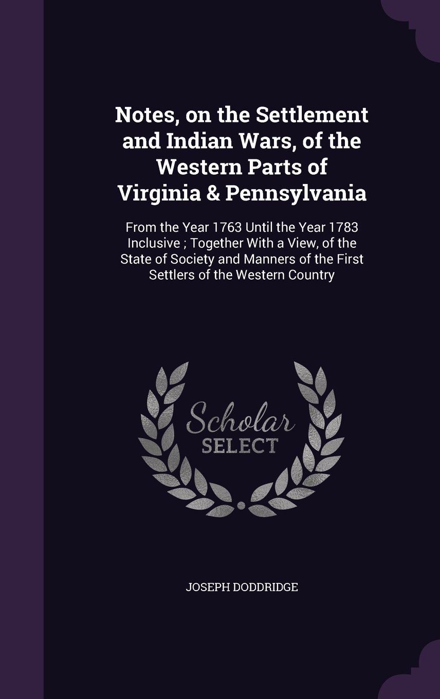 Download Notes, on the Settlement and Indian Wars, of the Western Parts of Virginia & Pennsylvania: From the Year 1763 Until the Year 1783 Inclusive; Together ... of the First Settlers of the Western Country ebook