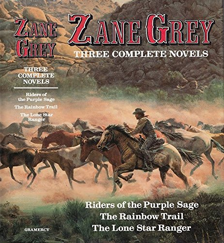 Zane Grey: Three Complete Novels: Riders of the Purple Sage, The Rainbow Trail, & The Lone Star Ranger