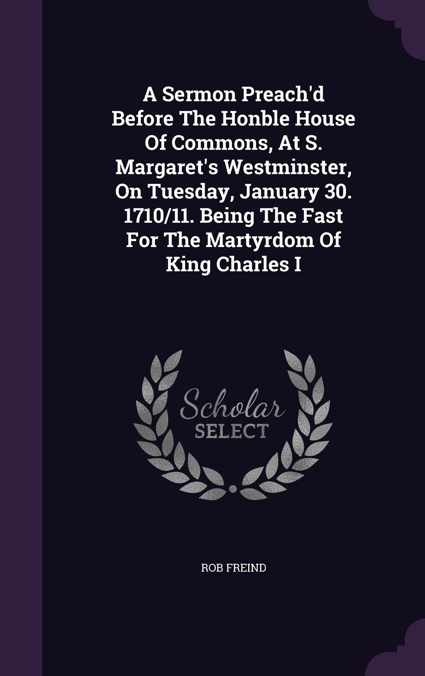 A Sermon Preach'd Before The Honble House Of Commons, At S. Margaret's Westminster, On Tuesday, January 30. 1710/11. Being The Fast For The Martyrdom Of King Charles I PDF