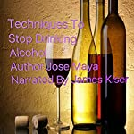 Techniques to Stop Drinking Alcohol | Jose Maya