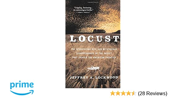 Locust the devastating rise and mysterious disappearance of the locust the devastating rise and mysterious disappearance of the insect that shaped the american frontier jeffrey a lockwood 9780465041671 amazon ccuart Gallery