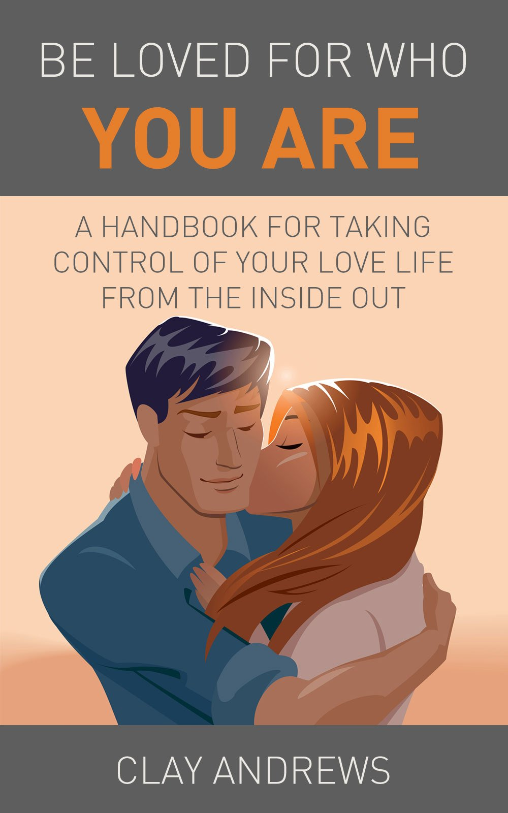Be Loved For Who You Are  A Handbook For Taking Control Of Your Love Life From The Inside Out  English Edition