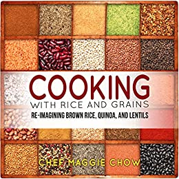 Cooking with Rice and Grains: Re-Imagining Brown Rice, Quinoa, and Lentils (Rice Cookbook, Quinoa Cookbook, Lentil Cookbook, Quinoa Recipes, Lentil Recipes Book 1) by [Chow, Chef Maggie]