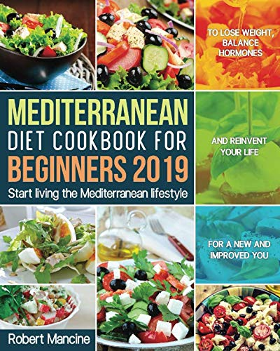 Mediterranean Diet Cookbook for Beginners 2019: Start living the Mediterranean lifestyle to Lose weight, Balance Hormones and reinvent your Life for a New and Improved You (Best Mediterranean Cookbook 2019)