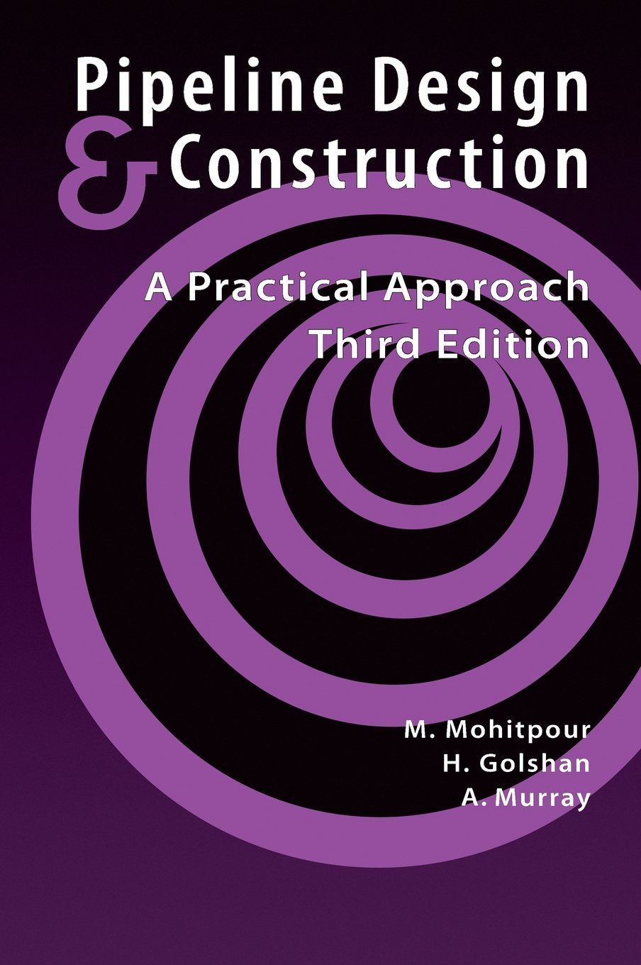 Pipeline Design & Construction: A Practical Approach, Third Edition  (Pipelines and Pressure Vessels): M. Mohitpour, H. Golshan, A. Murray:  9780791802571: ...