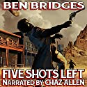 Five Shots Left: A Ben Bridges Western Audiobook by Ben Bridges Narrated by Chaz Allen