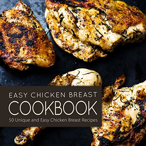Easy Chicken Breast Cookbook: 50 Unique and Easy Chicken Breast Recipes (2nd Edition) by BookSumo Press