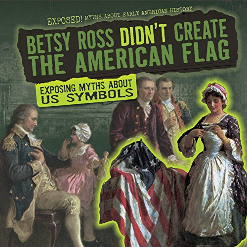 Betsy Ross Flag History - 1: Betsy Ross Didn't Create the American Flag: Exposing Myths About Us Symbols (Exposed! Myths About Early American History)