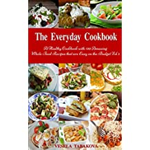 The Everyday Cookbook: A Healthy Cookbook with 130 Amazing Whole-Food Recipes that are Easy on the Budget Vol. 2 (Free Gift): Breakfast, Lunch and Dinner Made Simple (Healthy Cooking and Eating)