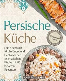 Persische Kuche Das Kochbuch Fur Anfanger Und Liebhaber Der