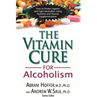 Vitamin Cure for Alcoholism: How to Protect Against and Fight Alcoholism Using Nutrition and Vitamin Supplementation