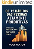 Os 12 Hábitos das Pessoas Altamente Produtivas: Aprenda a Produzir Mais, sem Stress e em Menos Tempo