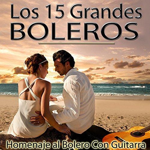 Los 15 Grandes Boleros. Homenaje al Bolero Con Guitarra