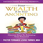 Your Wealth Is in Your Anointing: Discover Keys to Releasing Your Potential | Terrance Levise Turner
