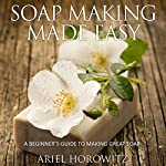 Soap Making Made Easy: A Beginner's Guide to Making Great Soap | Ariel Horowitz