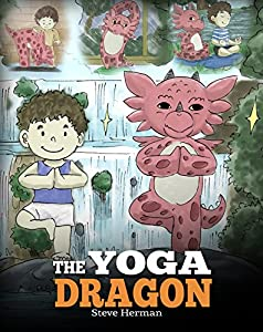 The Yoga Dragon: A Dragon Book about Yoga. Teach Your Dragon to Do Yoga. A Cute Children Story to Teach Kids the Power of Yoga to Strengthen Bodies and Calm Minds (My Dragon Books 4)