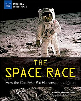 Amazon Com The Space Race How The Cold War Put Humans On The Moon Inquire Investigate 9781619306615 Wood Matthew Brenden Carbaugh Samuel Books