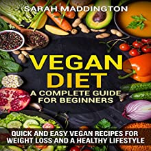 Vegan Diet: A Complete Guide for Beginners: Quick and Easy Vegan Recipes for Weight Loss and a Healthy Lifestyle Audiobook by Sarah Maddington Narrated by Rebecca Reed